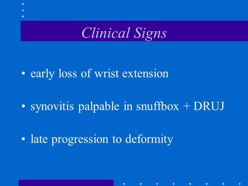 Clinical Signs early loss of wrist extension synovitis palpable in snuffbox + DRUJ late progression to deformity
