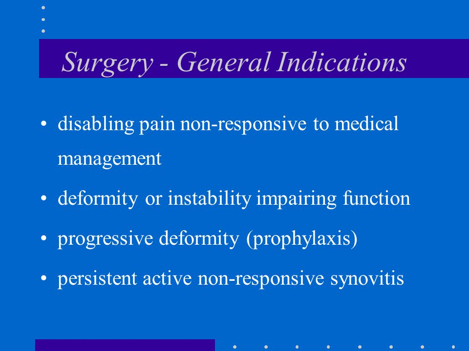 Surgery - General Indications disabling pain non-responsive to medical management deformity or instability impairing function progressive deformity (prophylaxis) persistent active non-responsive synovitis
