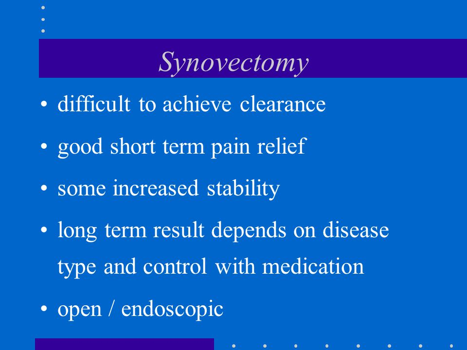 Synovectomy difficult to achieve clearance good short term pain relief some increased stability long term result depends on disease type and control with medication open / endoscopic