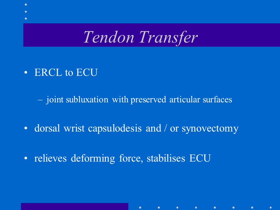 Tendon Transfer ERCL to ECU –joint subluxation with preserved articular surfaces dorsal wrist capsulodesis and / or synovectomy relieves deforming force, stabilises ECU