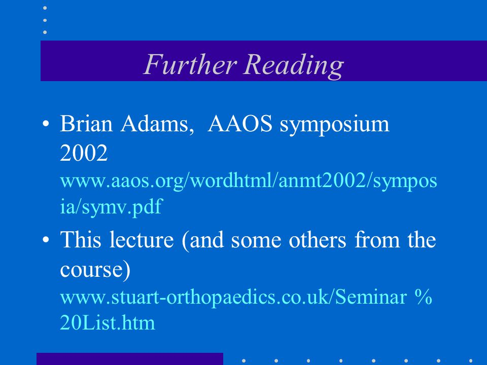 Further Reading Brian Adams, AAOS symposium 2002 www.aaos.org/wordhtml/anmt2002/sympos ia/symv.pdf This lecture (and some others from the course) www.stuart-orthopaedics.co.uk/Seminar % 20List.htm