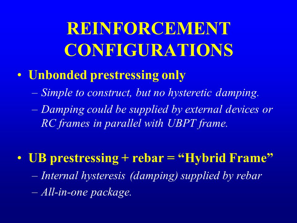 REINFORCEMENT CONFIGURATIONS Unbonded prestressing only –Simple to construct, but no hysteretic damping.