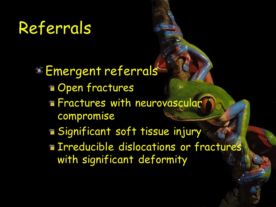 Referrals Emergent referrals Open fractures Fractures with neurovascular compromise Significant soft tissue injury Irreducible dislocations or fractures with significant deformity