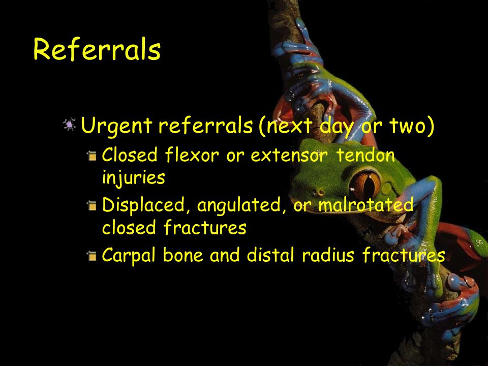 Referrals Urgent referrals (next day or two) Closed flexor or extensor tendon injuries Displaced, angulated, or malrotated closed fractures Carpal bone and distal radius fractures