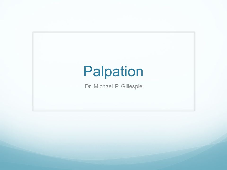 Palpation Hints Palpation means to examine or explore by touching (an organ or area of the body), usually as a diagnostic aid. Palpation is both an art and a skill.