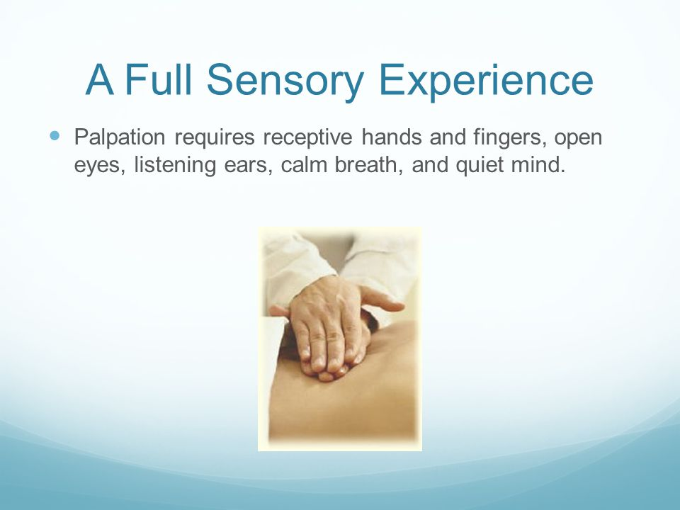 A Full Sensory Experience Palpation requires receptive hands and fingers, open eyes, listening ears, calm breath, and quiet mind.