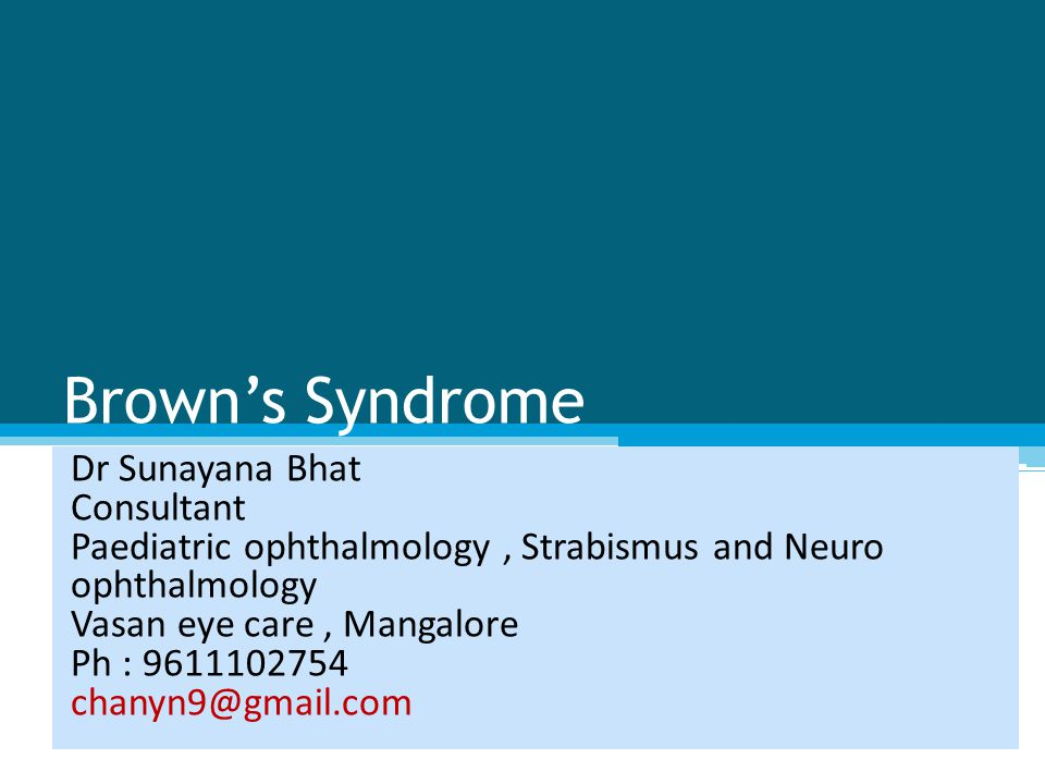 Brown's Syndrome Dr Sunayana Bhat Consultant Paediatric ophthalmology, Strabismus and Neuro ophthalmology Vasan eye care, Mangalore Ph : 9611102754 chanyn9@gmail.com