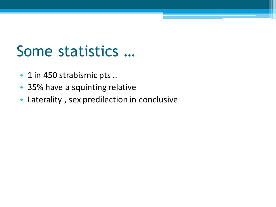 Some statistics … 1 in 450 strabismic pts.. 35% have a squinting relative Laterality, sex predilection in conclusive