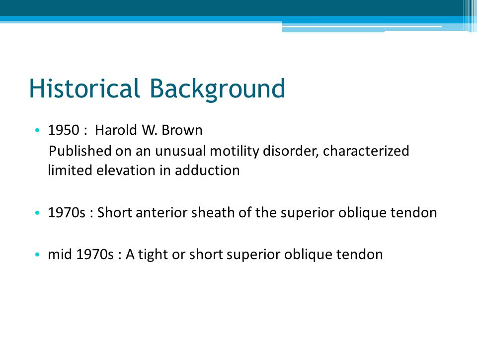 Historical Background 1950 : Harold W. Brown Published on an unusual motility disorder, characterized limited elevation in adduction 1970s : Short ant
