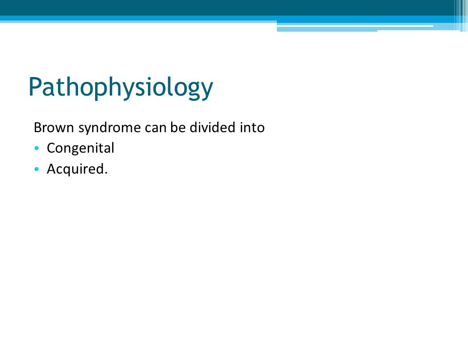 Pathophysiology Brown syndrome can be divided into Congenital Acquired.