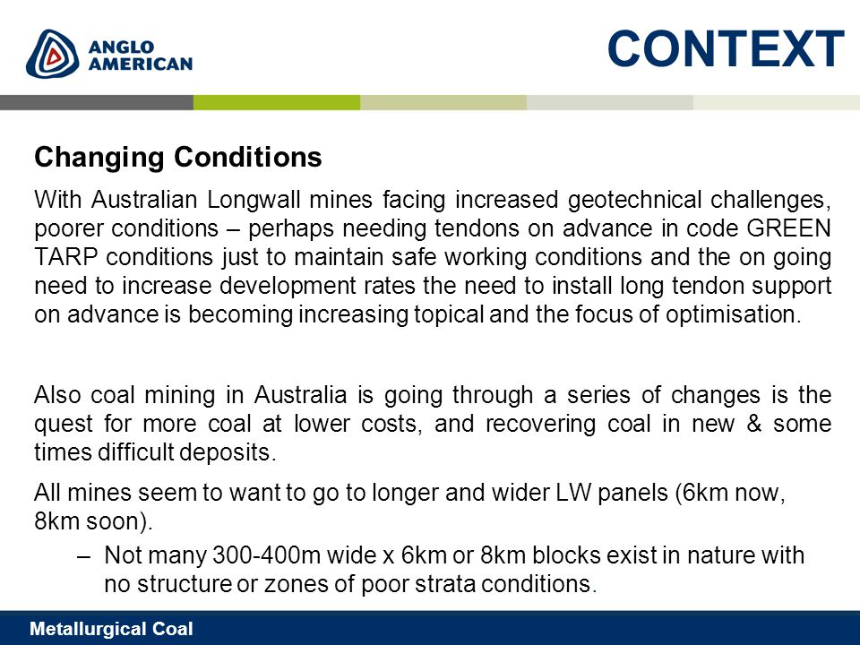 5 Metallurgical Coal CONTEXT Changing Conditions With Australian Longwall mines facing increased geotechnical challenges, poorer conditions – perhaps needing tendons on advance in code GREEN TARP conditions just to maintain safe working conditions and the on going need to increase development rates the need to install long tendon support on advance is becoming increasing topical and the focus of optimisation.