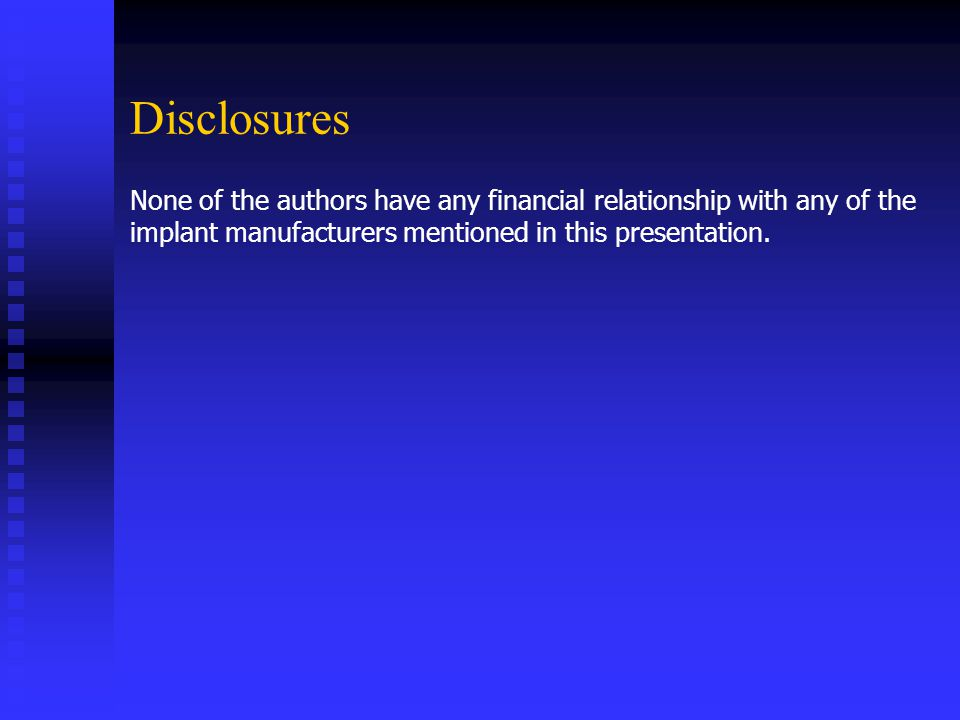 Disclosures None of the authors have any financial relationship with any of the implant manufacturers mentioned in this presentation.