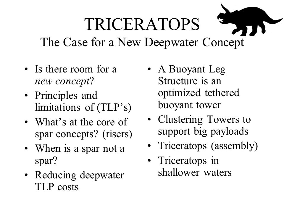 TRICERATOPS The Case for a New Deepwater Concept Is there room for a new concept? Principles and limitations of (TLP's) What's at the core of spar con