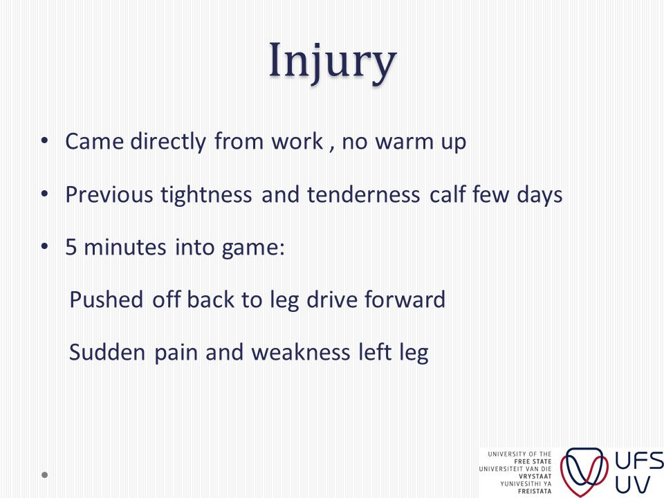 Injury Came directly from work, no warm up Previous tightness and tenderness calf few days 5 minutes into game: Pushed off back to leg drive forward Sudden pain and weakness left leg
