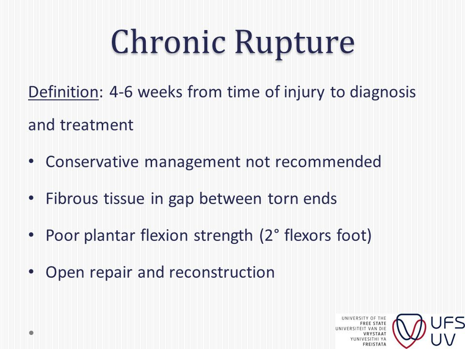 Chronic Rupture Definition: 4-6 weeks from time of injury to diagnosis and treatment Conservative management not recommended Fibrous tissue in gap between torn ends Poor plantar flexion strength (2° flexors foot) Open repair and reconstruction