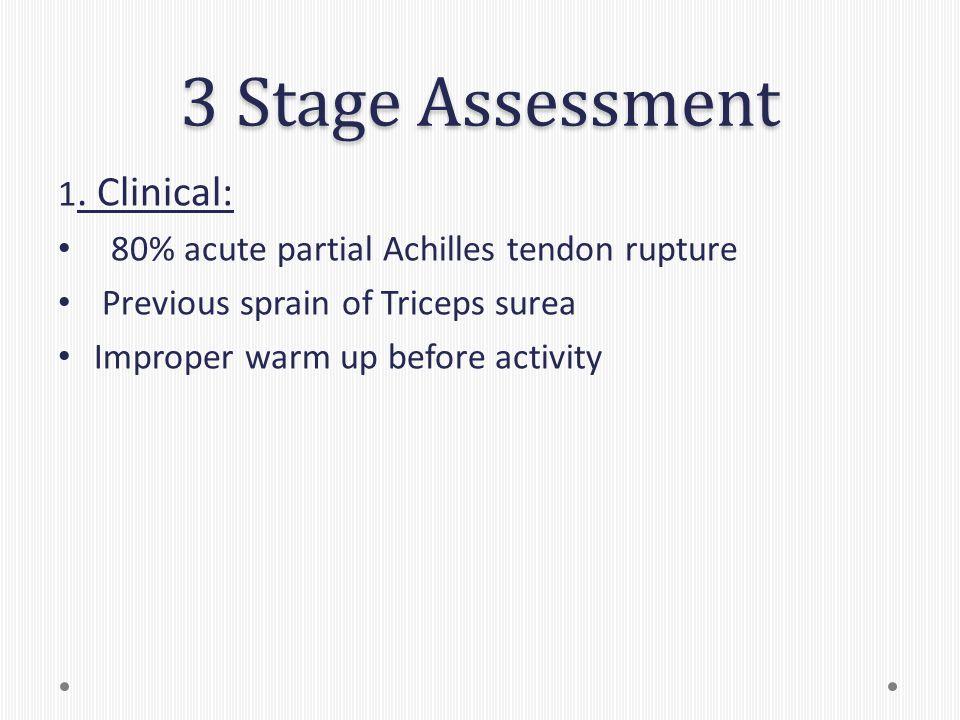 3 Stage Assessment 1. Clinical: 80% acute partial Achilles tendon rupture Previous sprain of Triceps surea Improper warm up before activity