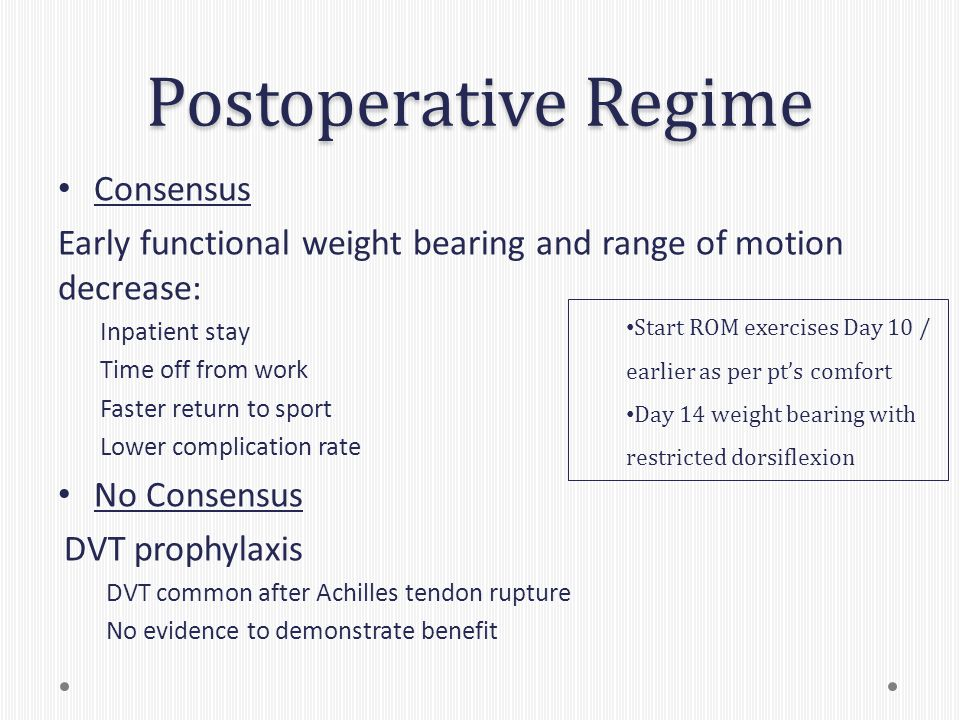 Postoperative Regime Consensus Early functional weight bearing and range of motion decrease: Inpatient stay Time off from work Faster return to sport Lower complication rate No Consensus DVT prophylaxis DVT common after Achilles tendon rupture No evidence to demonstrate benefit Start ROM exercises Day 10 / earlier as per pt's comfort Day 14 weight bearing with restricted dorsiflexion
