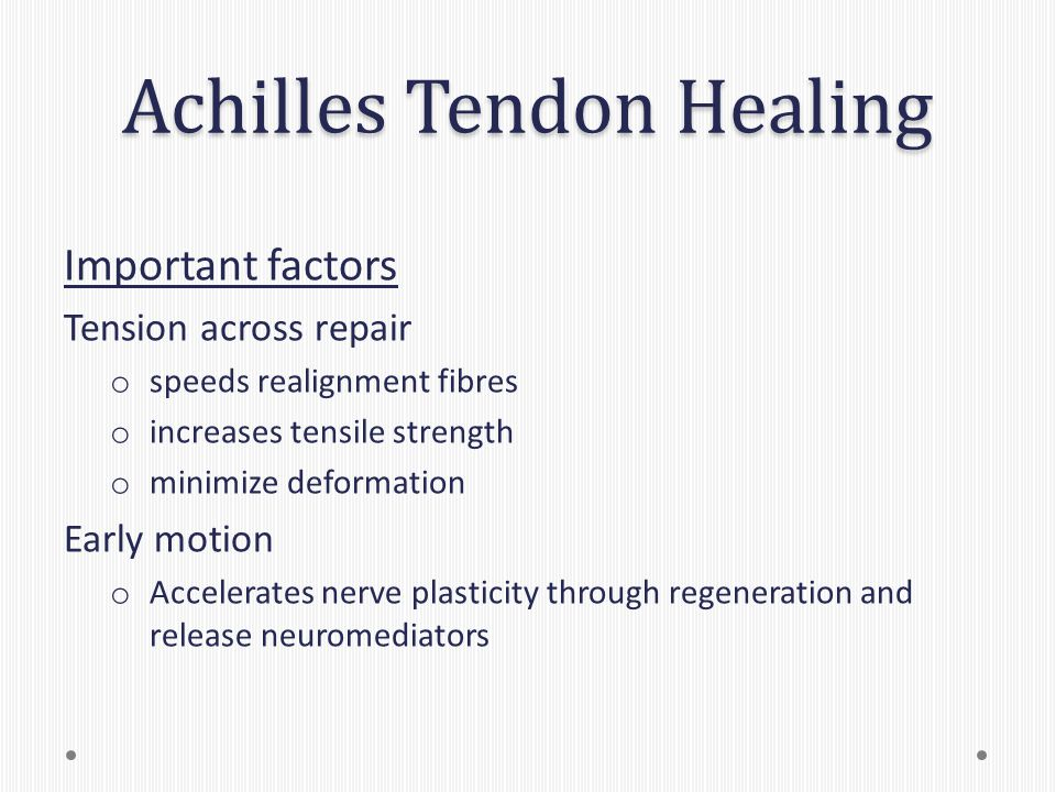 Achilles Tendon Healing Important factors Tension across repair o speeds realignment fibres o increases tensile strength o minimize deformation Early