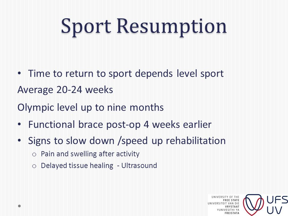 Sport Resumption Time to return to sport depends level sport Average 20-24 weeks Olympic level up to nine months Functional brace post-op 4 weeks earl