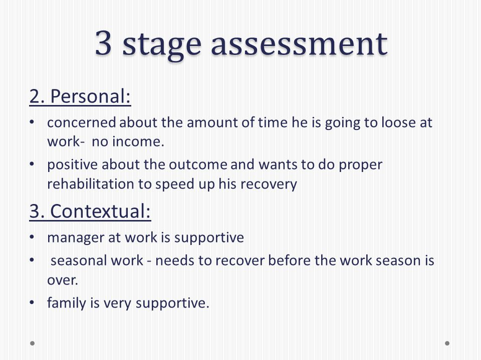 3 stage assessment 2. Personal: concerned about the amount of time he is going to loose at work- no income. positive about the outcome and wants to do