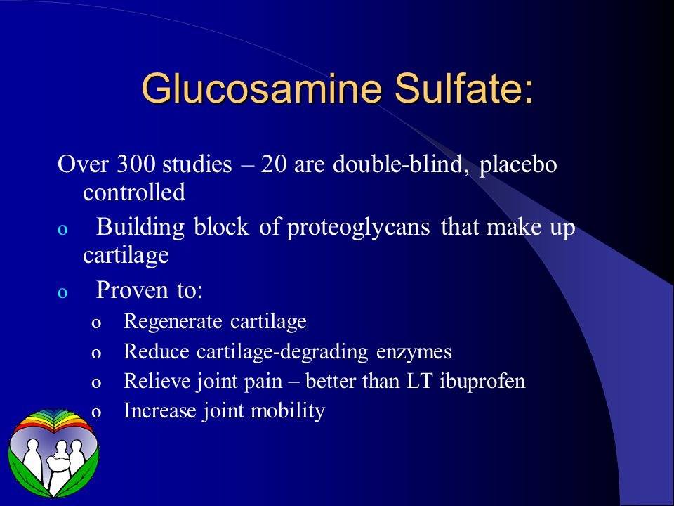 Glucosamine Sulfate: Over 300 studies – 20 are double-blind, placebo controlled o Building block of proteoglycans that make up cartilage o Proven to: o Regenerate cartilage o Reduce cartilage-degrading enzymes o Relieve joint pain – better than LT ibuprofen o Increase joint mobility