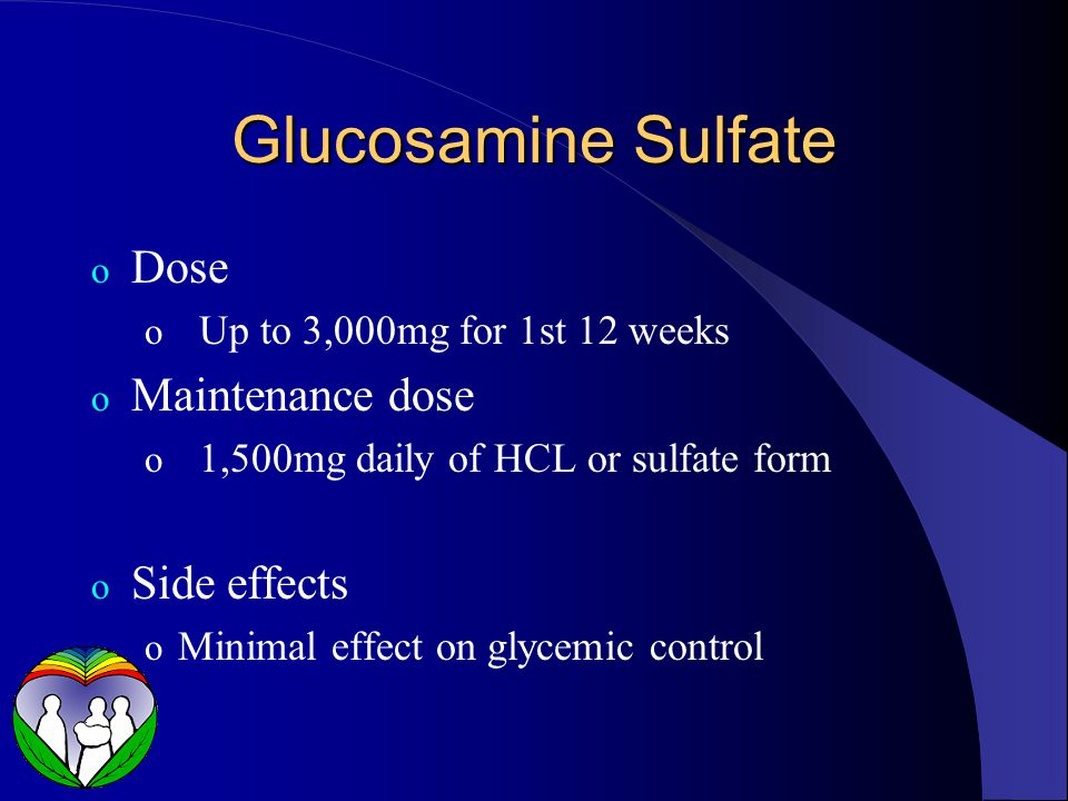 Glucosamine Sulfate o Dose o Up to 3,000mg for 1st 12 weeks o Maintenance dose o 1,500mg daily of HCL or sulfate form o Side effects o Minimal effect on glycemic control