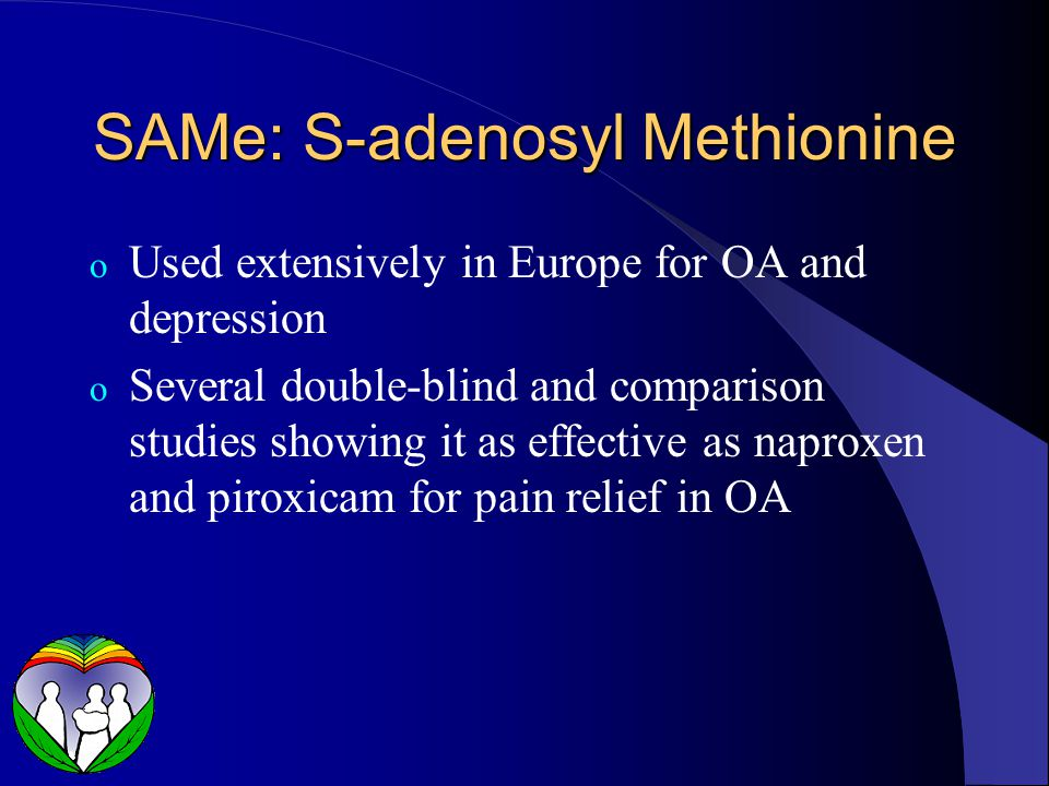 SAMe: S-adenosyl Methionine o Used extensively in Europe for OA and depression o Several double-blind and comparison studies showing it as effective as naproxen and piroxicam for pain relief in OA