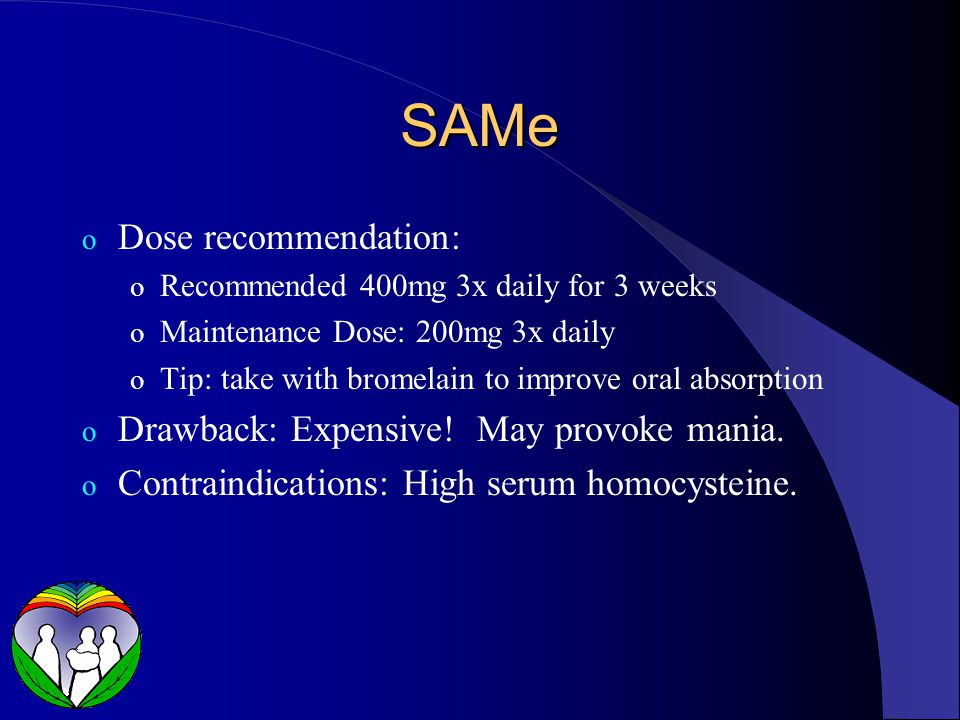SAMe o Dose recommendation: o Recommended 400mg 3x daily for 3 weeks o Maintenance Dose: 200mg 3x daily o Tip: take with bromelain to improve oral absorption o Drawback: Expensive.