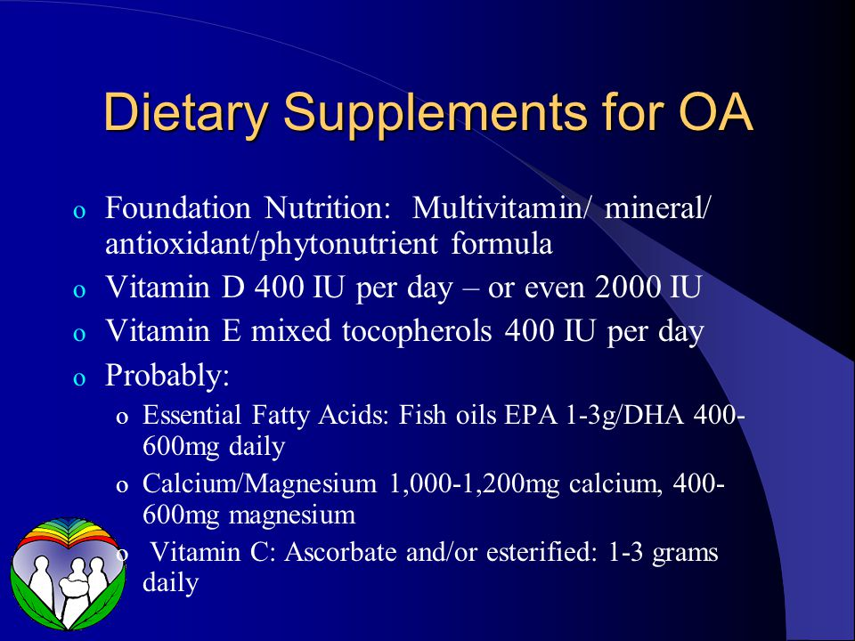 Dietary Supplements for OA o Foundation Nutrition: Multivitamin/ mineral/ antioxidant/phytonutrient formula o Vitamin D 400 IU per day – or even 2000 IU o Vitamin E mixed tocopherols 400 IU per day o Probably: o Essential Fatty Acids: Fish oils EPA 1-3g/DHA 400- 600mg daily o Calcium/Magnesium 1,000-1,200mg calcium, 400- 600mg magnesium o Vitamin C: Ascorbate and/or esterified: 1-3 grams daily