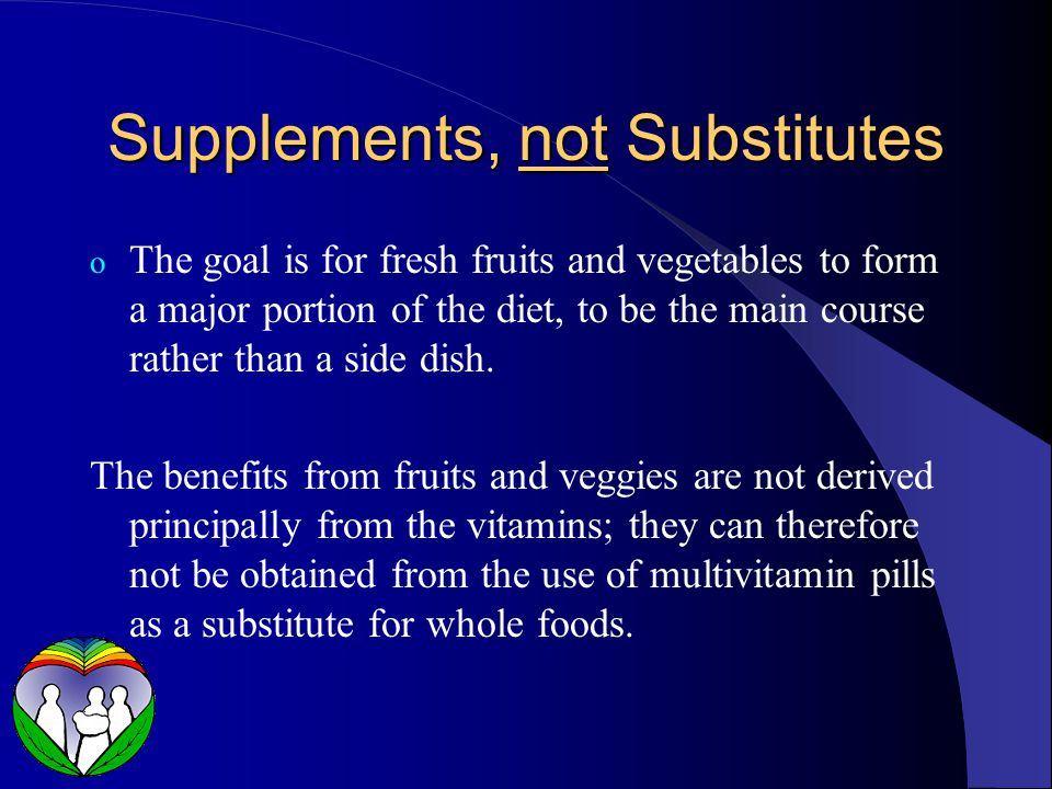 Supplements, not Substitutes o The goal is for fresh fruits and vegetables to form a major portion of the diet, to be the main course rather than a side dish.