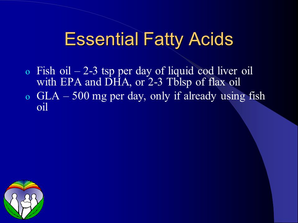 Essential Fatty Acids o Fish oil – 2-3 tsp per day of liquid cod liver oil with EPA and DHA, or 2-3 Tblsp of flax oil o GLA – 500 mg per day, only if already using fish oil