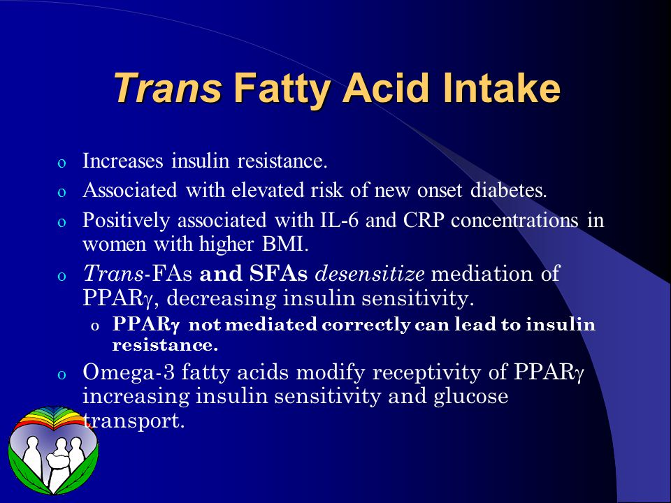 Trans Fatty Acid Intake o Increases insulin resistance.