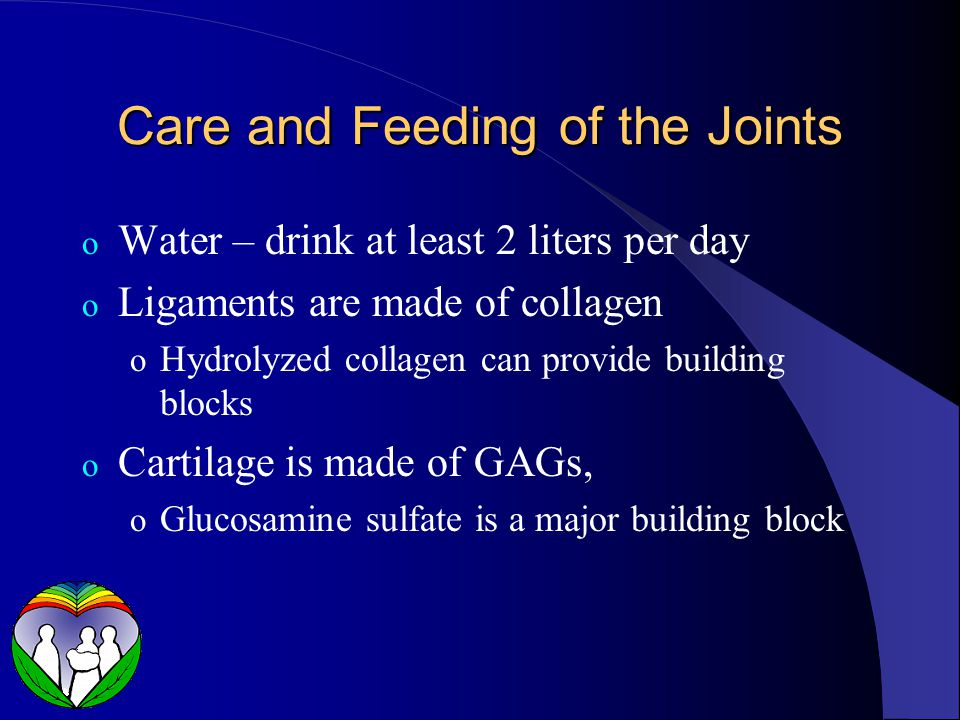Care and Feeding of the Joints o Water – drink at least 2 liters per day o Ligaments are made of collagen o Hydrolyzed collagen can provide building blocks o Cartilage is made of GAGs, o Glucosamine sulfate is a major building block