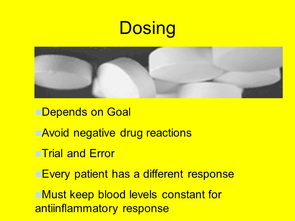 Dosing Depends on Goal Avoid negative drug reactions Trial and Error Every patient has a different response Must keep blood levels constant for antiinflammatory response