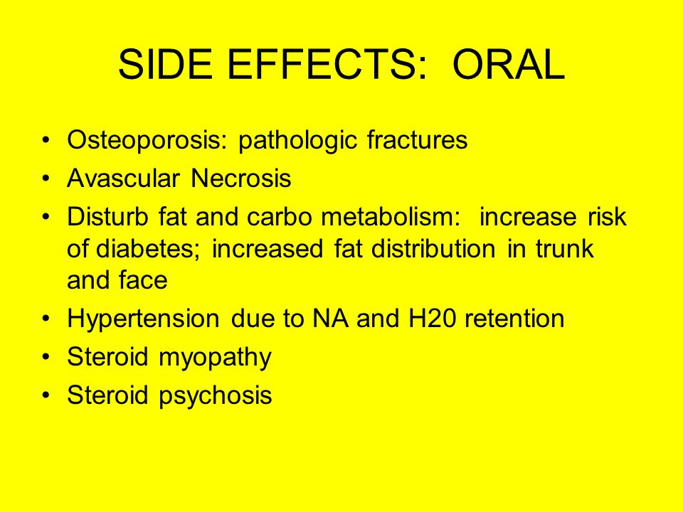 SIDE EFFECTS: ORAL Osteoporosis: pathologic fractures Avascular Necrosis Disturb fat and carbo metabolism: increase risk of diabetes; increased fat distribution in trunk and face Hypertension due to NA and H20 retention Steroid myopathy Steroid psychosis