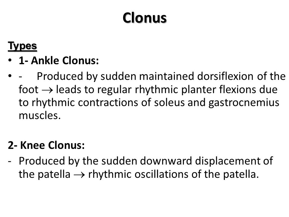 Clonus Types 1- Ankle Clonus: -Produced by sudden maintained dorsiflexion of the foot  leads to regular rhythmic planter flexions due to rhythmic contractions of soleus and gastrocnemius muscles.