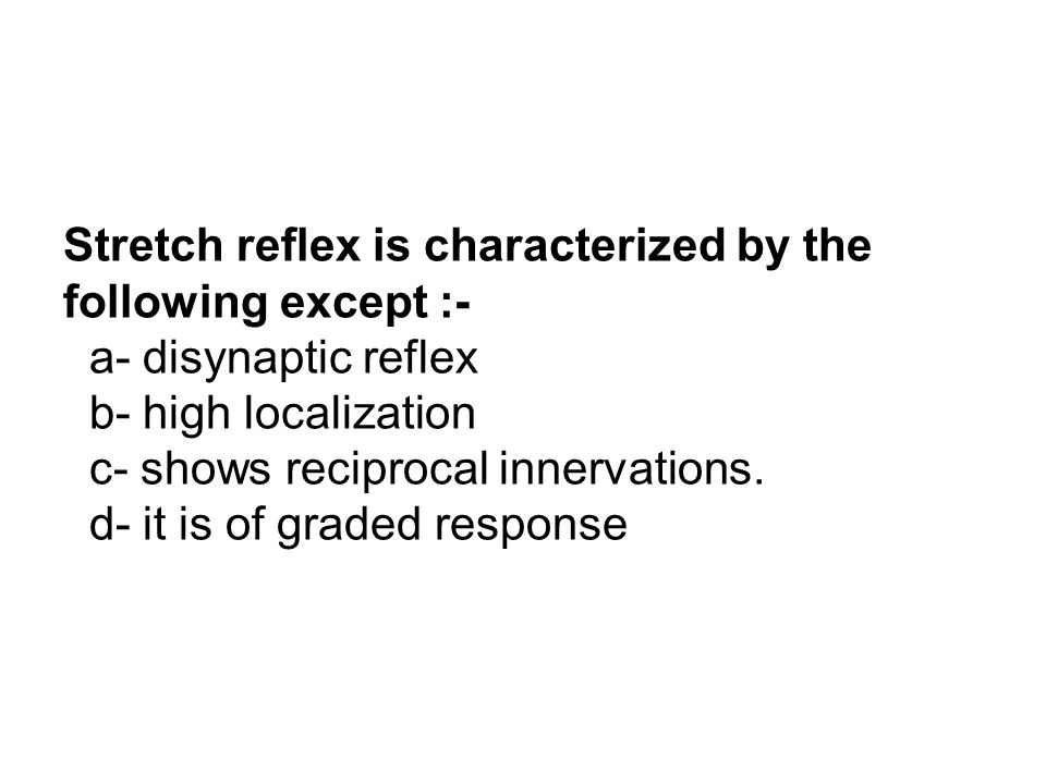 Stretch reflex is characterized by the following except :- a- disynaptic reflex b- high localization c- shows reciprocal innervations.