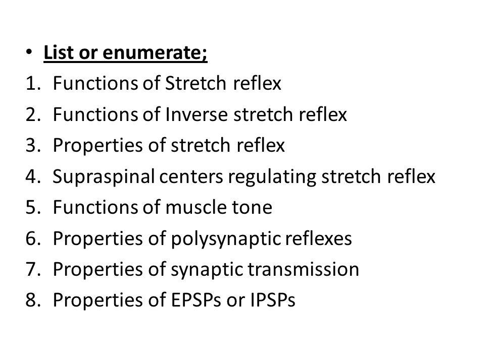 List or enumerate; 1.Functions of Stretch reflex 2.Functions of Inverse stretch reflex 3.Properties of stretch reflex 4.Supraspinal centers regulating