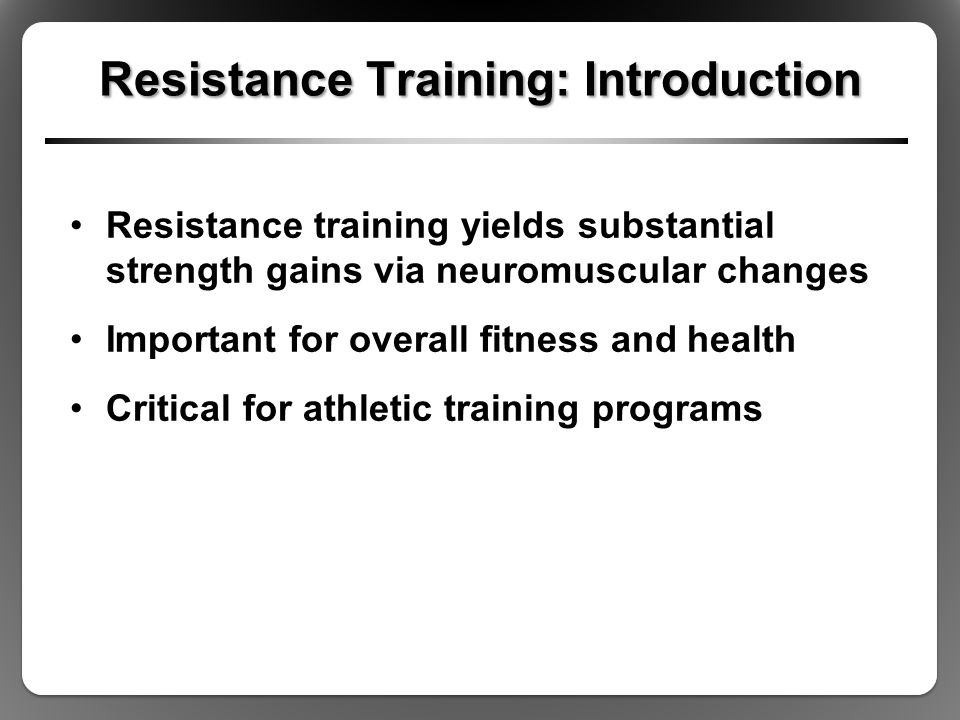 Resistance Training: Introduction Resistance training yields substantial strength gains via neuromuscular changes Important for overall fitness and health Critical for athletic training programs