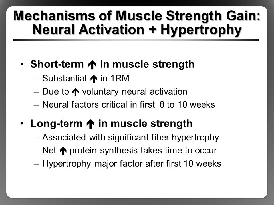 Mechanisms of Muscle Strength Gain: Neural Activation + Hypertrophy Short-term  in muscle strength –Substantial  in 1RM –Due to  voluntary neural activation –Neural factors critical in first 8 to 10 weeks Long-term  in muscle strength –Associated with significant fiber hypertrophy –Net  protein synthesis takes time to occur –Hypertrophy major factor after first 10 weeks