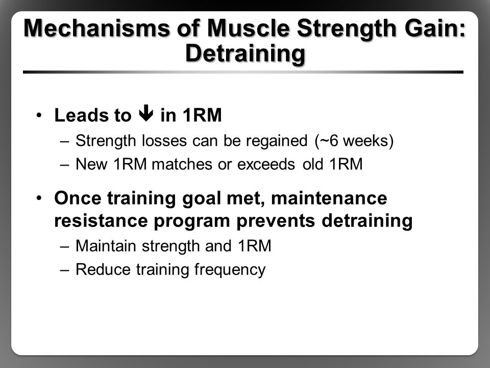 Mechanisms of Muscle Strength Gain: Detraining Leads to  in 1RM –Strength losses can be regained (~6 weeks) –New 1RM matches or exceeds old 1RM Once training goal met, maintenance resistance program prevents detraining –Maintain strength and 1RM –Reduce training frequency