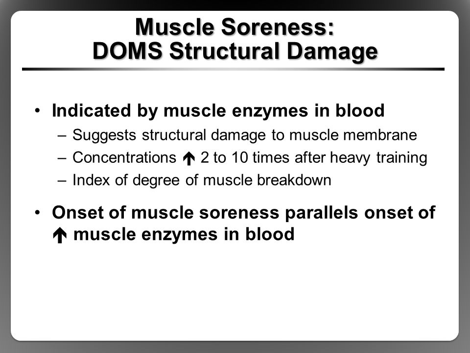 Muscle Soreness: DOMS Structural Damage Indicated by muscle enzymes in blood –Suggests structural damage to muscle membrane –Concentrations  2 to 10 times after heavy training –Index of degree of muscle breakdown Onset of muscle soreness parallels onset of  muscle enzymes in blood