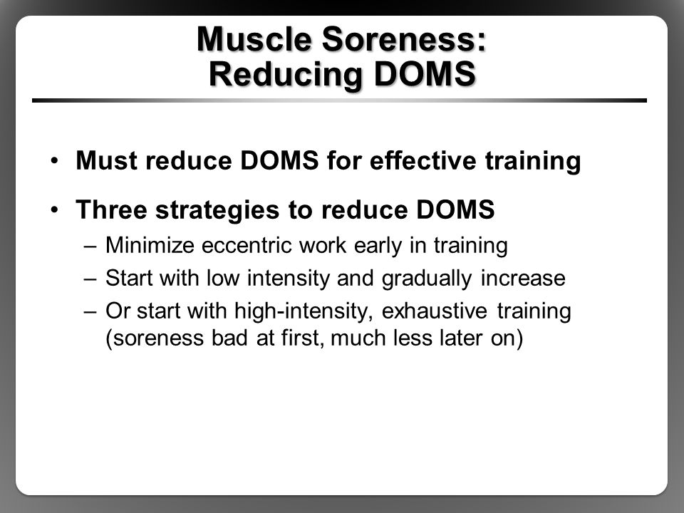 Muscle Soreness: Reducing DOMS Must reduce DOMS for effective training Three strategies to reduce DOMS –Minimize eccentric work early in training –Start with low intensity and gradually increase –Or start with high-intensity, exhaustive training (soreness bad at first, much less later on)