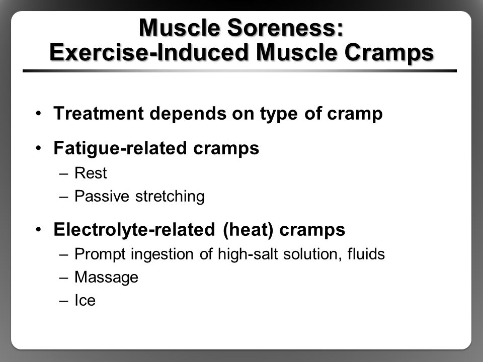 Muscle Soreness: Exercise-Induced Muscle Cramps Treatment depends on type of cramp Fatigue-related cramps –Rest –Passive stretching Electrolyte-relate