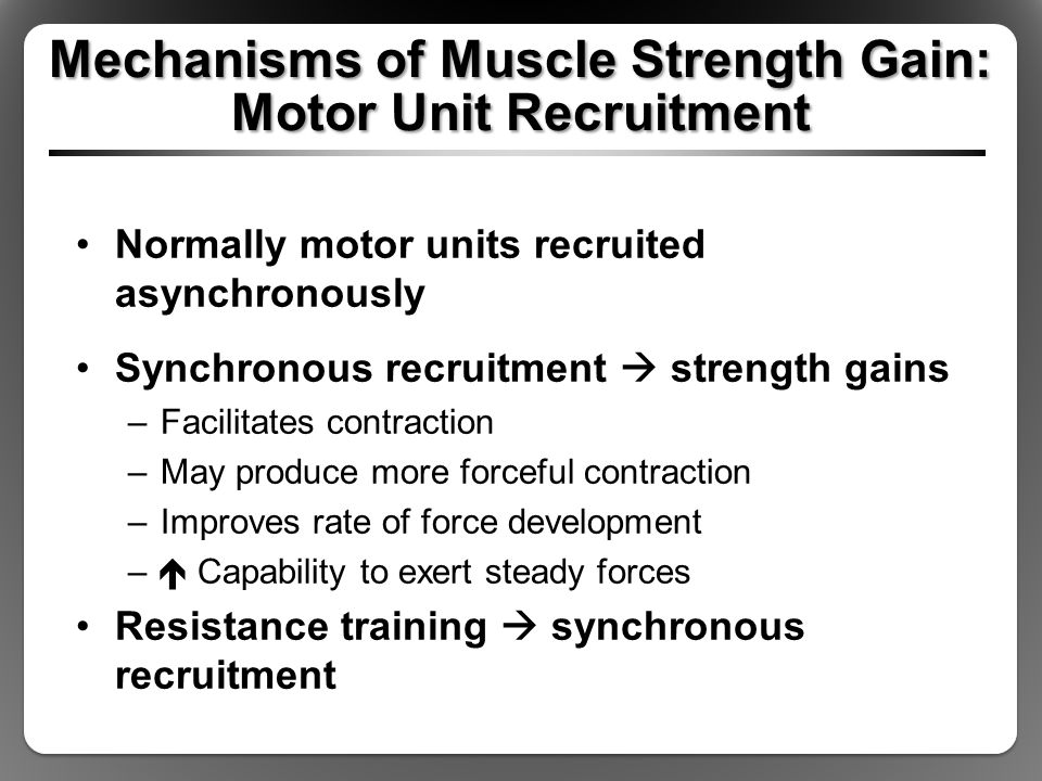 Mechanisms of Muscle Strength Gain: Motor Unit Recruitment Normally motor units recruited asynchronously Synchronous recruitment  strength gains –Fac