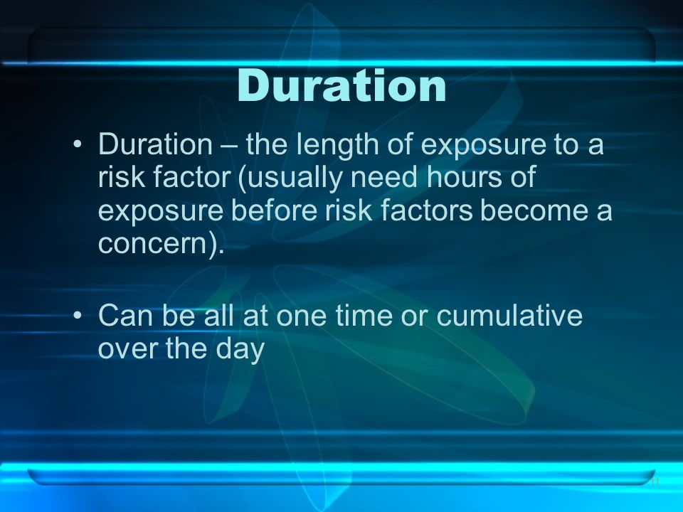 11 Duration Duration – the length of exposure to a risk factor (usually need hours of exposure before risk factors become a concern). Can be all at on