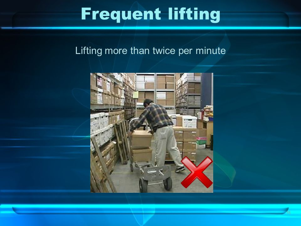 16 Frequent lifting Lifting more than twice per minute