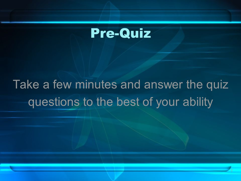 2 Pre-Quiz Take a few minutes and answer the quiz questions to the best of your ability