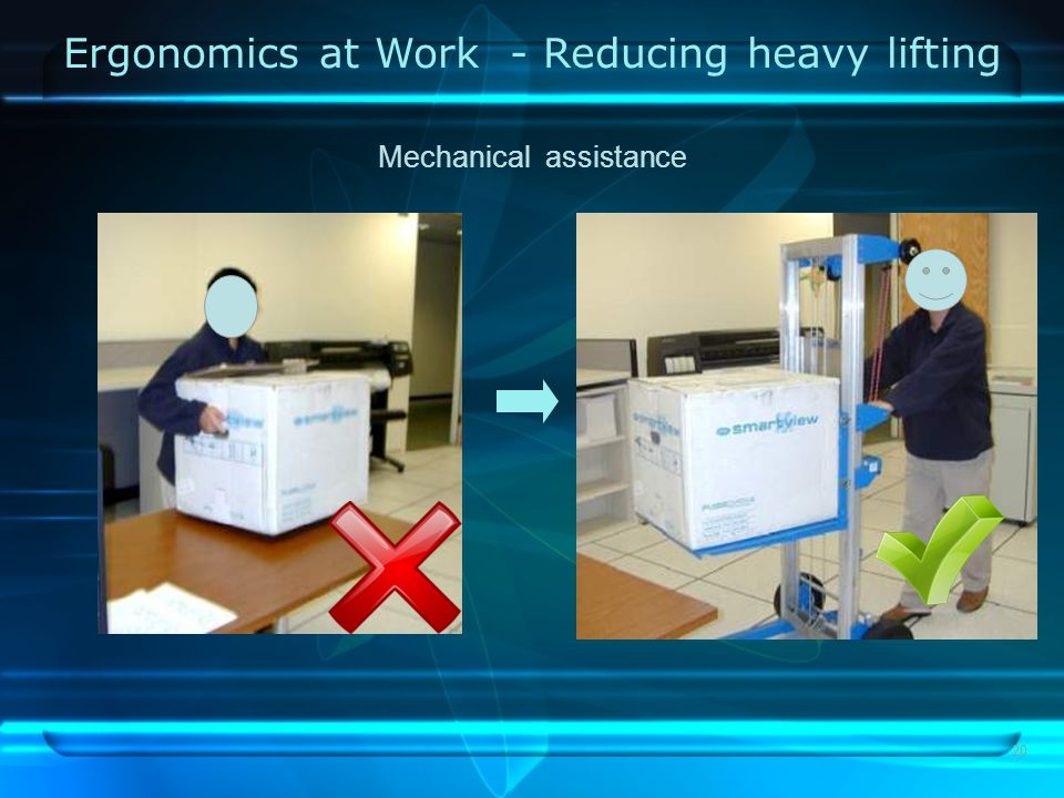 20 Ergonomics at Work - Reducing heavy lifting Mechanical assistance