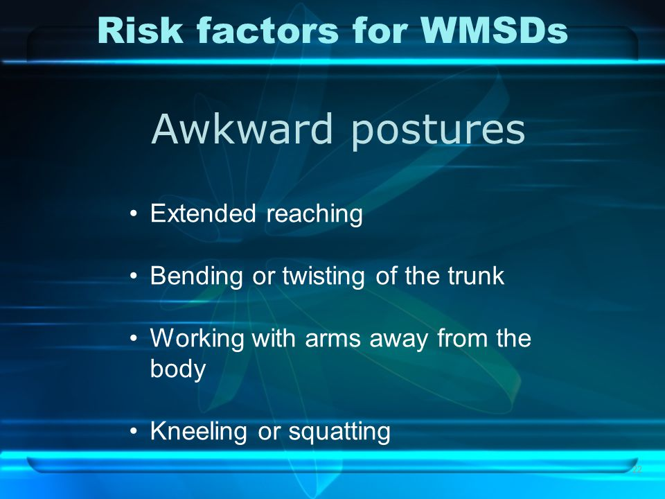 22 Risk factors for WMSDs Awkward postures Extended reaching Bending or twisting of the trunk Working with arms away from the body Kneeling or squatti